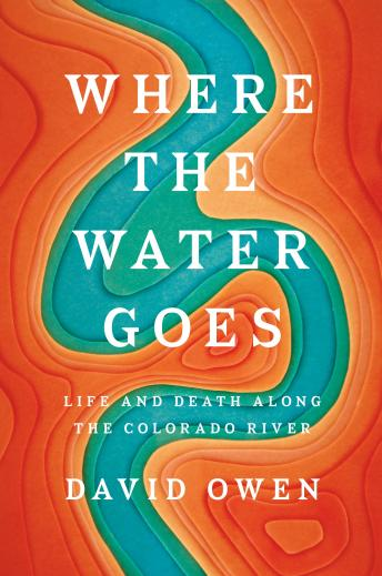 Download Where the Water Goes: Life and Death Along the Colorado River by David Owen