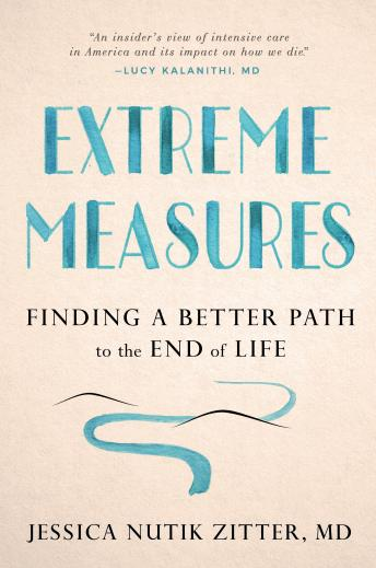 Download Extreme Measures: Finding a Better Path to the End of Life by Md Jessica Nutik Zitter