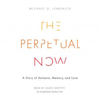 Perpetual Now: A Story of Amnesia, Memory, and Love, Michael D. Lemonick