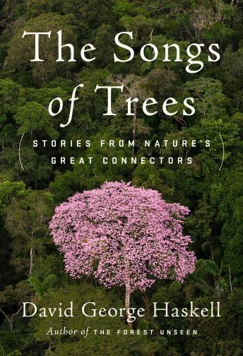 Songs of Trees: Stories from Nature's Great Connectors, David George Haskell