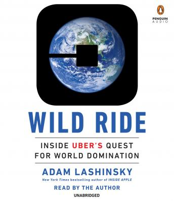 Wild Ride: Inside Uber's Quest for World Domination, Adam Lashinsky
