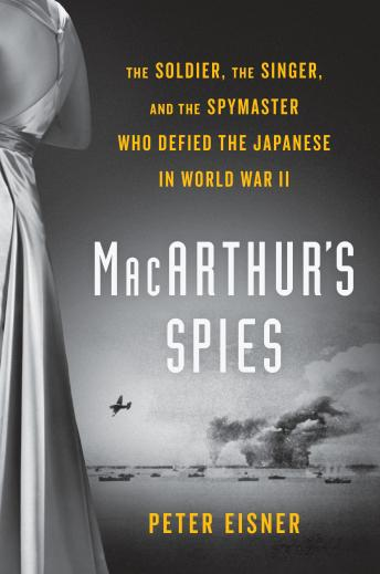 Download MacArthur's Spies: The Soldier, the Singer, and the Spymaster Who Defied the Japanese in World War II by Peter Eisner
