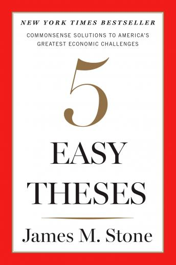Five Easy Theses: Commonsense Solutions to America's Greatest Economic Challenges, James Stone