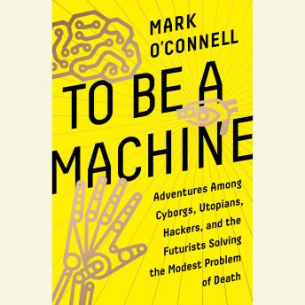 Download To Be a Machine: Adventures Among Cyborgs, Utopians, Hackers, and the Futurists Solving the Modest Problem of Death by Mark O'Connell