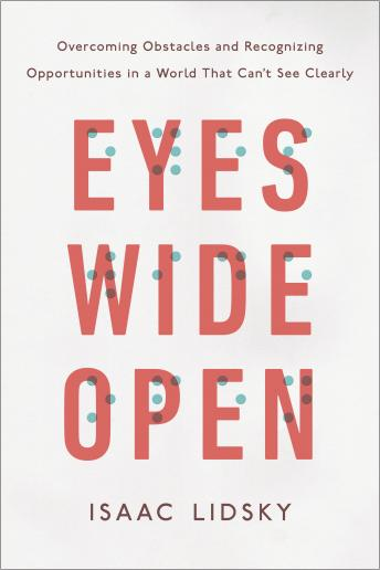 Eyes Wide Open: Overcoming Obstacles and Recognizing Opportunities in a World That Can't See Clearly, Isaac Lidsky