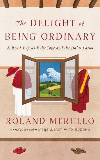 Delight of Being Ordinary: A Road Trip with the Pope and the Dalai Lama, Roland Merullo