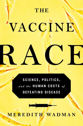 Vaccine Race: Science, Politics, and the Human Costs of Defeating Disease in Postwar America, Meredith Wadman