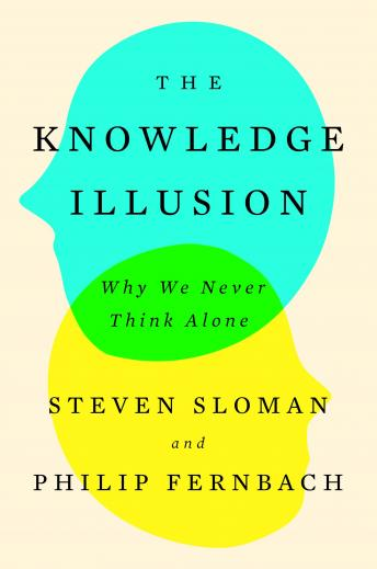 Knowledge Illusion: Why We Never Think Alone, Philip Fernbach, Steven Sloman
