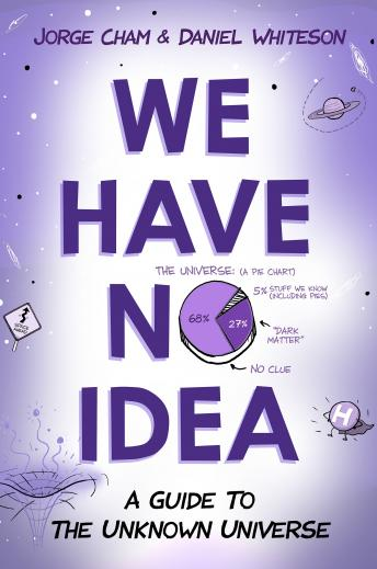Download We Have No Idea: A Guide to the Unknown Universe by Jorge Cham, Daniel Whiteson