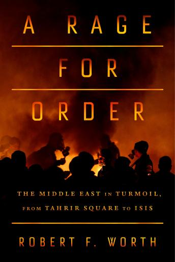 Rage for Order: The Middle East in Turmoil, From Tahrir Square to ISIS, Robert Worth