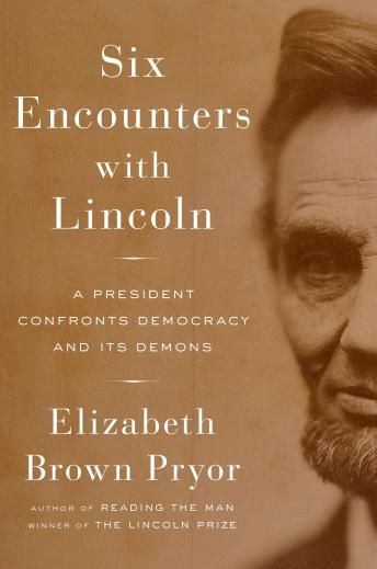 Six Encounters with Lincoln: A President Confronts Democracy and Its Demons, Elizabeth Brown Pryor