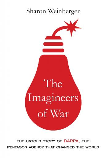Download Imagineers of War: The Untold Story of DARPA, the Pentagon Agency That Changed the World by Sharon Weinberger