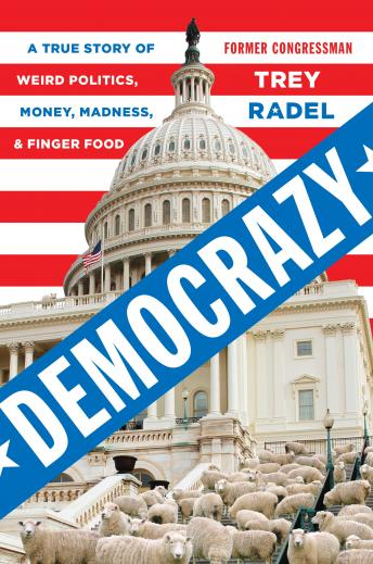 Democrazy: A True Story of Weird Politics, Money, Madness, and Finger Food, Trey Radel