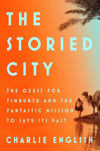Storied City: The Quest for Timbuktu and the Fantastic Mission to Save Its Past, Audio book by Charlie English