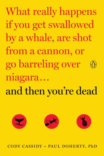 Download And Then You're Dead: What Really Happens If You Get Swallowed by a Whale, Are Shot from a Cannon, or Go Barreling Over Niagara by Paul Doherty, Cody Cassidy