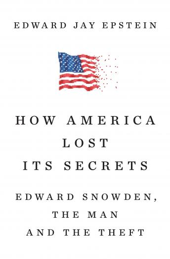 How America Lost Its Secrets: Edward Snowden, the Man and the Theft, Edward Jay Epstein