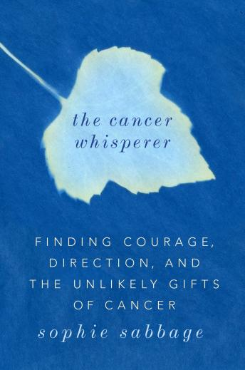 The Cancer Whisperer: Finding Courage, Direction, and The Unlikely Gifts of Cancer, Sophie Sabbage