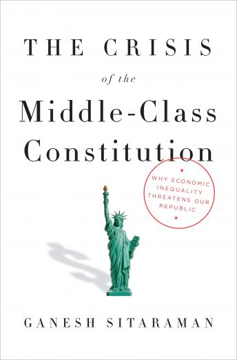 Crisis of the Middle-Class Constitution: Why Economic Inequality Threatens Our Republic, Ganesh Sitaraman