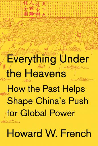 Download Everything Under the Heavens: How the Past Helps Shape China's Push for Global Power by Howard W. French