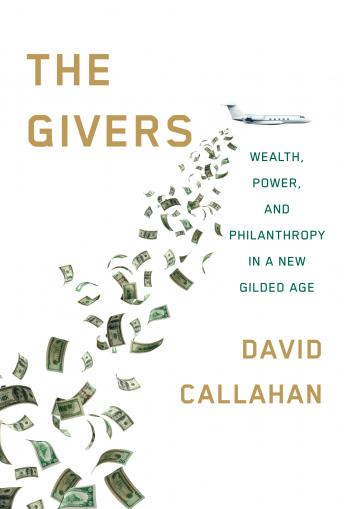 Givers: Wealth, Power, and Philanthropy in a New Gilded Age, David Callahan