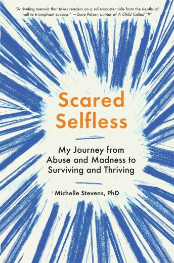 Scared Selfless: My Journey from Abuse and Madness to Surviving and Thriving, Michelle Stevens