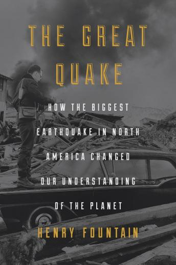 Great Quake: How the Biggest Earthquake in North America Changed Our Understanding of the Planet, Henry Fountain