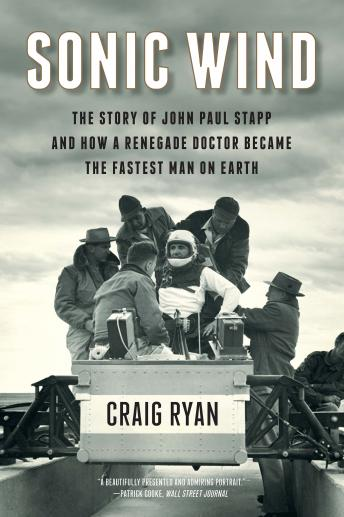 Sonic Wind: The Story of John Paul Stapp and How a Renegade Doctor Became the Fastest Man on Earth, Craig Ryan