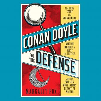 Download Conan Doyle for the Defense: The True Story of a Sensational British Murder, a Quest for Justice, and the  World's Most Famous Detective Writer by Margalit Fox
