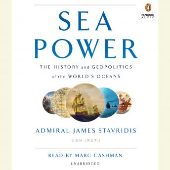 Sea Power: The History and Geopolitics of the World's Oceans, Usn (ret.) Admiral James Stavridis
