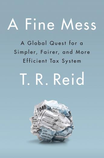 Fine Mess: A Global Quest for a Simpler, Fairer, and More Efficient Tax System, T. R. Reid