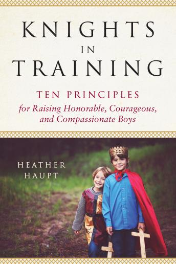 Knights in Training: Ten Principles for Raising Honorable, Courageous, and Compassionate Boys, Heather Haupt