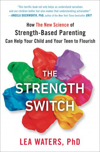 The Strength Switch: How The New Science of Strength-Based Parenting Can Help Your Child and Your Te