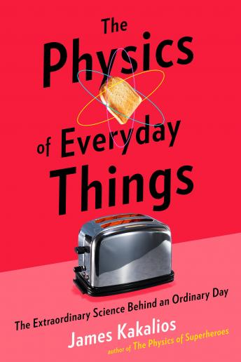 Physics of Everyday Things: The Extraordinary Science Behind an Ordinary Day, James Kakalios