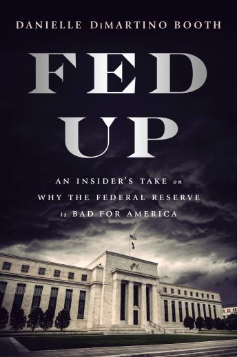 Fed Up: An Insider's Take on Why the Federal Reserve is Bad for America, Danielle Dimartino Booth