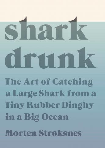 Shark Drunk: The Art of Catching a Large Shark from a Tiny Rubber Dinghy in a Big Ocean, Morten Stroksnes