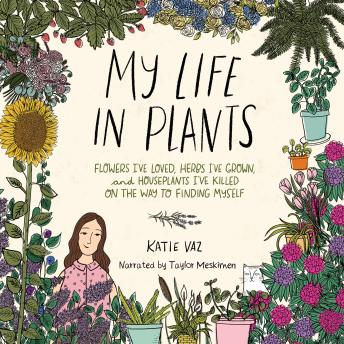 My Life in Plants: Flowers I've Loved, Herbs I've Grown, and Houseplants I've Killed on the Way to F