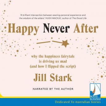 Happy Never After: Why the Happiness Fairytale is Driving us Mad (and How I Flipped the Script), Jill Stark
