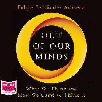 Out of Our Minds: What We Think and How We Came to Think It, Felipe Fernandez-Armesto