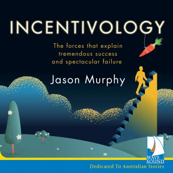 Incentivology: The Forces That Explain Tremendous Success and Spectacular Failure, Jason Murphy
