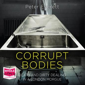 Corrupt Bodies: Death and Dirty Dealing in a London Morgue, Kris Hollington, Peter Everett