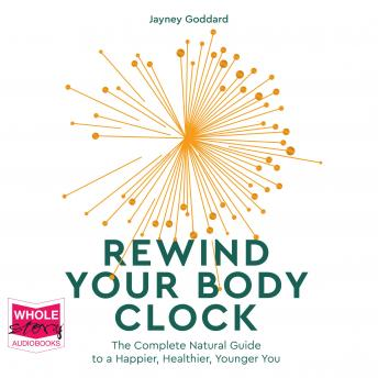 Rewind Your Body Clock: The Complete Natural Guide to a Happier, Healthier, Younger You, Jayney Goddard