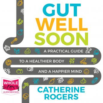 Gut Well Soon: A Practical Guide to a Healthier Body and a Happier Mind, Catherine Rogers