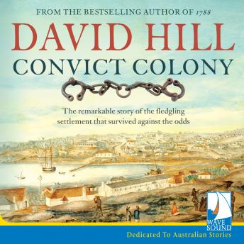 Download Convict Colony: The remarkable story of the fledgling settlement that survived against the odds by David A. Hill