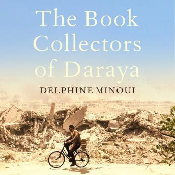 The Book Collectors of Daraya: A Band of Syrian Rebels, Their Underground Library, and the Stories t