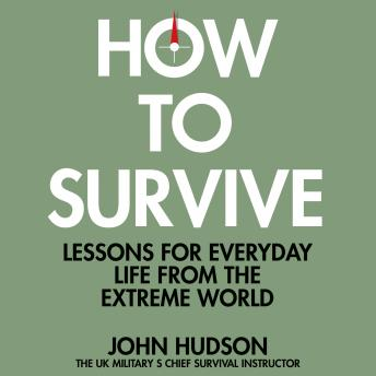 Download How to Survive: Lessons for Everyday Life from the Extreme World by John Hudson