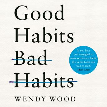 Good Habits, Bad Habits: The Science of Making Positive Changes That Stick, Wendy Wood
