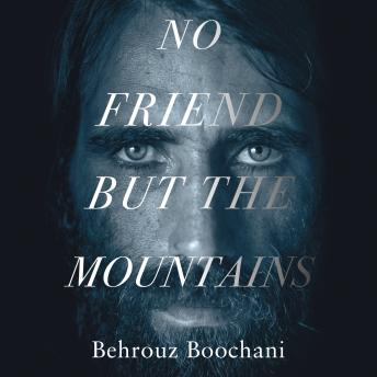 No Friend but the Mountains: The True Story of an Illegally Imprisoned Refugee, Behrouz Boochani
