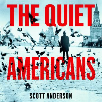 The Quiet Americans: Four CIA Spies at the Dawn of the Cold War - A Tragedy in Three Acts