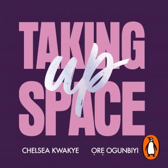 Download Taking Up Space: The Black Girl's Manifesto for Change by Ore Ogunbiyi, Chelsea Kwakye