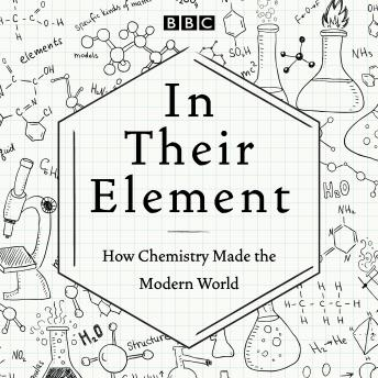 In Their Element: How Chemistry Made the Modern World: A BBC Radio 4 Programme